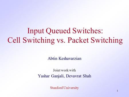 1 Input Queued Switches: Cell Switching vs. Packet Switching Abtin Keshavarzian Joint work with Yashar Ganjali, Devavrat Shah Stanford University.