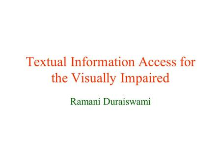 Textual Information Access for the Visually Impaired Ramani Duraiswami.
