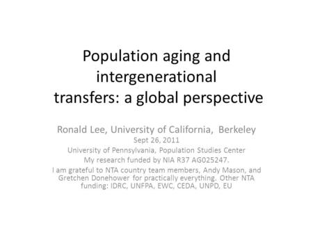 Population aging and intergenerational transfers: a global perspective Ronald Lee, University of California, Berkeley Sept 26, 2011 University of Pennsylvania,