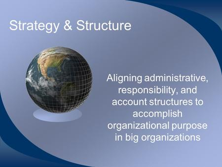 Strategy & Structure Aligning administrative, responsibility, and account structures to accomplish organizational purpose in big organizations.