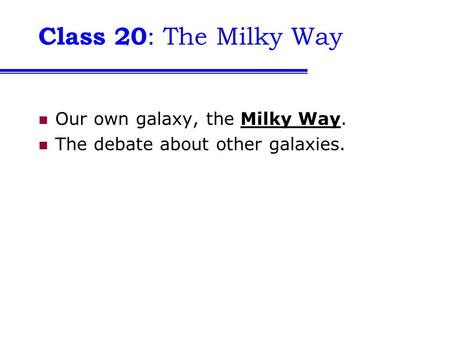 Class 20 : The Milky Way Our own galaxy, the Milky Way. The debate about other galaxies.