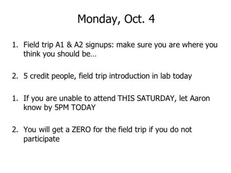 Monday, Oct. 4 1.Field trip A1 & A2 signups: make sure you are where you think you should be… 2.5 credit people, field trip introduction in lab today 1.If.