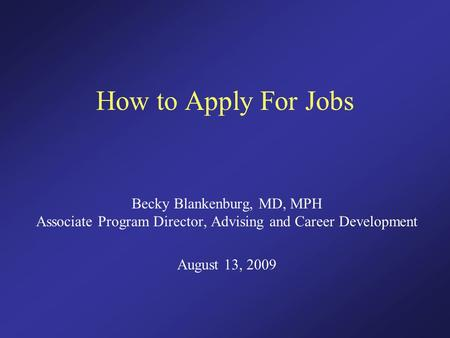 How to Apply For <strong>Jobs</strong> Becky Blankenburg, MD, MPH Associate Program Director, Advising and Career Development August 13, 2009.