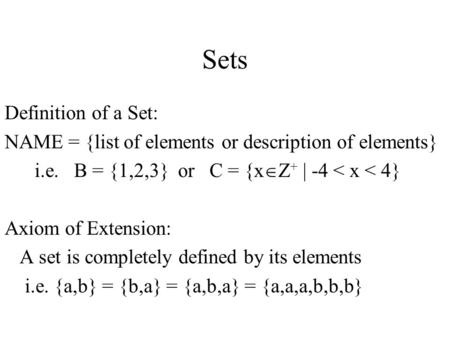Sets Definition of a Set: NAME = {list of elements or description of elements} i.e. B = {1,2,3} or C = {x  Z + | -4 < x < 4} Axiom of Extension: A set.