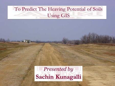 To Predict The Heaving Potential of Soils Using GIS Presented by Sachin Kunagalli.