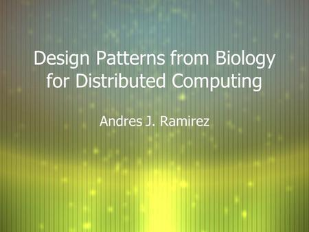 Design Patterns from Biology for Distributed Computing Andres J. Ramirez.