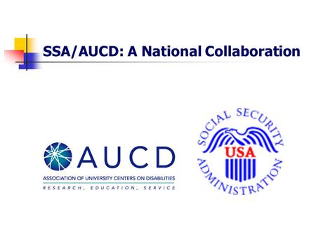 SSA/AUCD: A National Collaboration. What is AUCD? National network interdisciplinary centers at major universities Developmental, intellectual & other.
