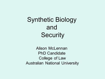 Synthetic Biology and Security Alison McLennan PhD Candidate College of Law Australian National University.