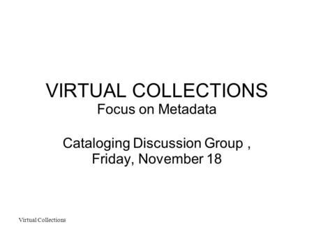 Virtual Collections VIRTUAL COLLECTIONS Focus on Metadata Cataloging Discussion Group, Friday, November 18.