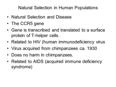Natural Selection in Human Populations Natural Selection and Disease The CCR5 gene Gene is transcribed and translated to a surface protein of T-helper.