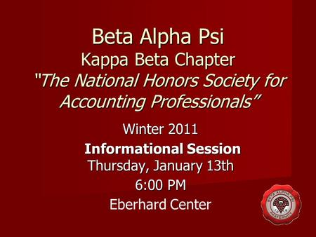 "Beta Alpha Psi Kappa Beta Chapter ""The National Honors Society for Accounting Professionals"" Winter 2011 Informational Session Thursday, January 13th Informational."