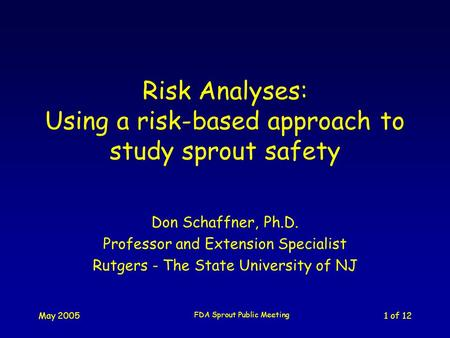May 2005 FDA Sprout Public Meeting 1 of 12 Risk Analyses: Using a risk-based approach to study sprout safety Don Schaffner, Ph.D. Professor and Extension.
