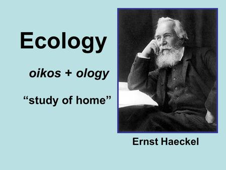 "Ecology oikos + ology ""study of home"" Ernst Haeckel."