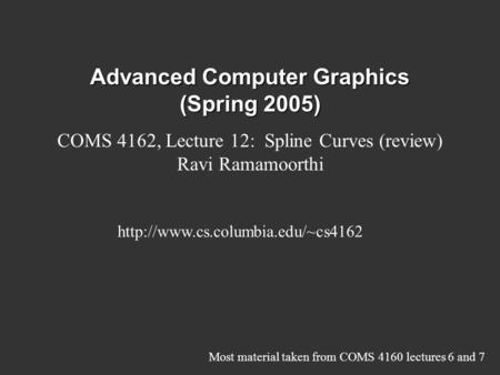 Advanced Computer Graphics (Spring 2005) COMS 4162, Lecture 12: Spline Curves (review) Ravi Ramamoorthi  Most material.