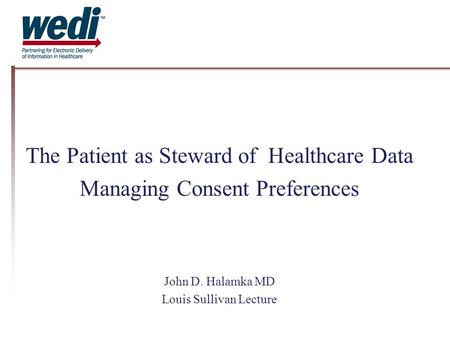 The Patient as Steward of Healthcare Data Managing Consent Preferences John D. Halamka MD Louis Sullivan Lecture.