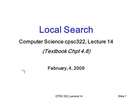 CPSC 322, Lecture 14Slide 1 Local Search Computer Science cpsc322, Lecture 14 (Textbook Chpt 4.8) February, 4, 2009.