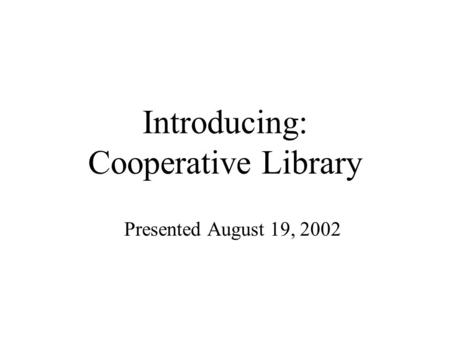 Introducing: Cooperative Library Presented August 19, 2002.