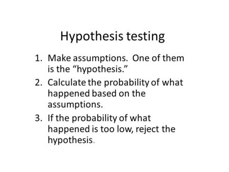 "Hypothesis testing 1.Make assumptions. One of them is the ""hypothesis."" 2.Calculate the probability of what happened based on the assumptions. 3.If the."