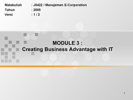 1 MODULE 3 : Creating Business Advantage with IT Matakuliah: J0422 / Manajemen E-Corporation Tahun: 2005 Versi: 1 / 2.