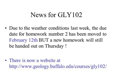 News for GLY102 Due to the weather conditions last week, the due date for homework number 2 has been moved to February 12th BUT a new homework will still.