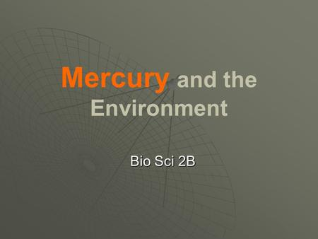 "Mercury and the Environment Bio Sci 2B. Mercury: The Element   Liquid at room temperature   Atomic #: 80   Atomic Mass: 200.59 g   ""Quicksilver"""