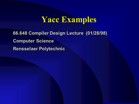 Yacc Examples 66.648 Compiler Design Lecture (01/28/98) Computer Science Rensselaer Polytechnic.