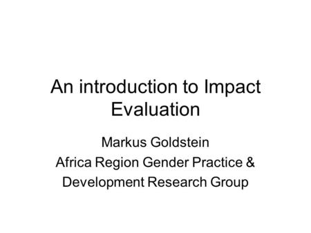 An introduction to Impact Evaluation Markus Goldstein Africa Region Gender Practice & Development Research Group.