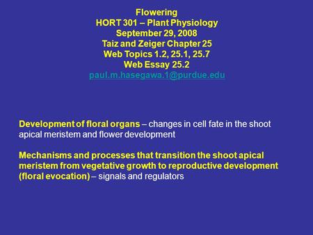 Flowering HORT 301 – Plant Physiology September 29, 2008 Taiz and Zeiger Chapter 25 Web Topics 1.2, 25.1, 25.7 Web Essay 25.2