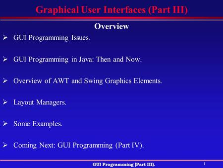 1 GUI Programming (Part III). Graphical User Interfaces (Part III) Overview  GUI Programming Issues.  GUI Programming in Java: Then and Now.  Overview.