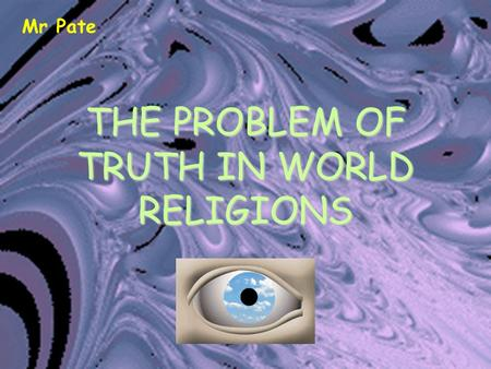 THE PROBLEM OF TRUTH IN WORLD RELIGIONS Mr Pate. The Problem There are so many religions. All claim truth. Some claim that only they have the truth whilst.