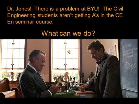 Dr. Jones! There is a problem at BYU! The Civil Engineering students aren't getting A's in the CE En seminar course. What can we do?