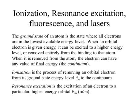 Ionization, Resonance excitation, fluorescence, and lasers The ground state of an atom is the state where all electrons are in the lowest available energy.