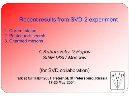 A.Kubarovsky, V.Popov. Recent results from SVD-2 experiment QFTHEP 17 June 2004 Recent results from SVD-2 experiment 1.Current status 2.Pentaquark search.
