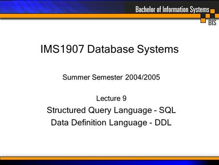 IMS1907 Database Systems Summer Semester 2004/2005 Lecture 9 Structured Query Language – SQL Data Definition Language - DDL.
