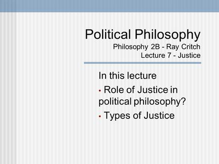 Political Philosophy Philosophy 2B - Ray Critch Lecture 7 - Justice In this lecture Role of Justice in political philosophy? Types of Justice.
