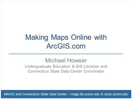 MAGIC and Connecticut State Data Center – magic.lib.uconn.edu & ctsdc.uconn.edu Making Maps Online with ArcGIS.com Michael Howser Undergraduate Education.