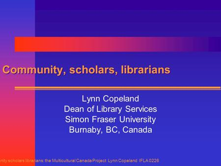 Community scholars librarians: the Multicultural Canada Project Lynn Copeland IFLA 0226 Community, scholars, librarians Lynn Copeland Dean of Library Services.