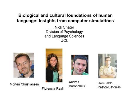 Biological and cultural foundations of human language: Insights from computer simulations Nick Chater Division of Psychology and Language Sciences UCL.