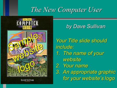 The New Computer User by Dave Sullivan Your Title slide should include: 1. The name of your website 2. Your name 3. An appropriate graphic for your website's.