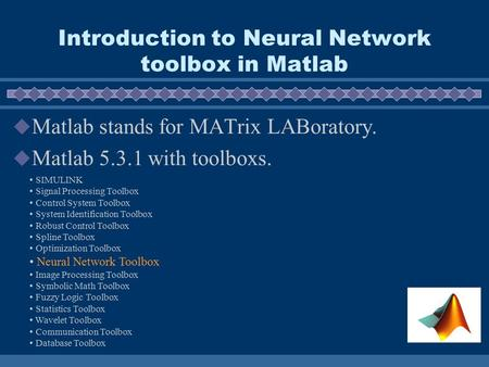 Introduction to Neural Network toolbox in Matlab  Matlab stands for MATrix LABoratory.  Matlab 5.3.1 with toolboxs. SIMULINK Signal Processing Toolbox.