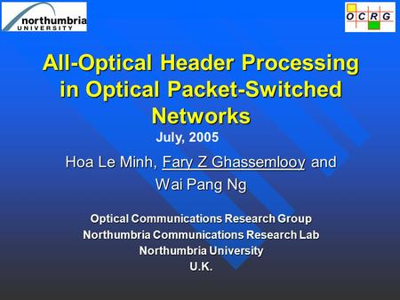 All-Optical Header Processing in Optical Packet-Switched Networks Hoa Le Minh, Fary Z Ghassemlooy and Wai Pang Ng Optical Communications Research Group.