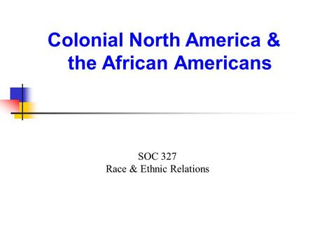 Colonial North America & the African Americans SOC 327 Race & Ethnic Relations.