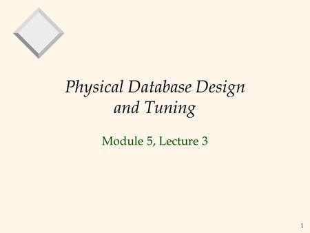 1 Physical Database Design and Tuning Module 5, Lecture 3.