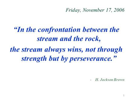 "1 Friday, November 17, 2006 ""In the confrontation between the stream and the rock, the stream always wins, not through strength but by perseverance."" -H."