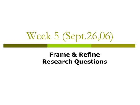 Week 5 (Sept.26,06) Frame & Refine Research Questions.