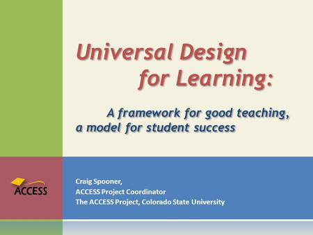 Craig Spooner, ACCESS Project Coordinator The ACCESS Project, Colorado State University Universal Design for Learning: A framework for good teaching, a.