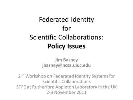 Federated Identity for Scientific Collaborations: Policy Issues Jim Basney 2 nd Workshop on Federated Identity Systems for Scientific.
