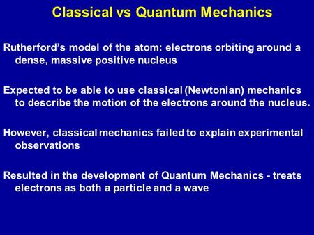 Classical vs Quantum Mechanics Rutherford's model of the atom: electrons orbiting around a dense, massive positive nucleus Expected to be able to use classical.