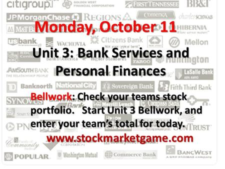 Unit 3: Bank Services and Personal Finances Monday, October 11 Bellwork: Check your teams stock portfolio. Start Unit 3 Bellwork, and enter your team's.