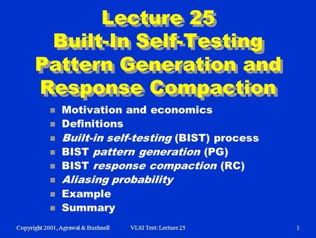 Copyright 2001, Agrawal & BushnellVLSI Test: Lecture 251 Lecture 25 Built-In Self-Testing Pattern Generation and Response Compaction n Motivation and economics.